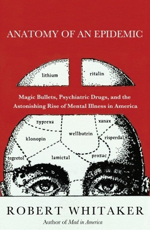 Anatomy of an Epidemic: Magic Bullets, Psychiatric Drugs, and the Astonishing Rise of Mental Illness